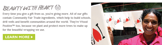 BEAUTY WITH HEART - Every time you give a gift from us, you're giving more. All of our gifts contain Community Fair Trade ingredients, which help to build schools, drill wells and benefit communities around the world. They're Wood Positive™ too, because we plant and protect more trees to make up for the beautiful wrapping we use.