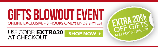 GIFTS BLOWOUT EVENT ONLINE EXCLUSIVE - 3 HOURS ONLY! ENDS 3PM EST -- EXTRA 20% OFF Gifts - Already 30-50% off  -- USE CODE: EXTRA20 AT CHECKOUT