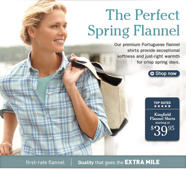 The Perfect Spring Flannel. Our premium Portuguese flannel shirt provides exceptional softness and just-right warmth for crisp spring days.  TOP RATED. Kingfield Flannel Shirt, starting at $39.95.