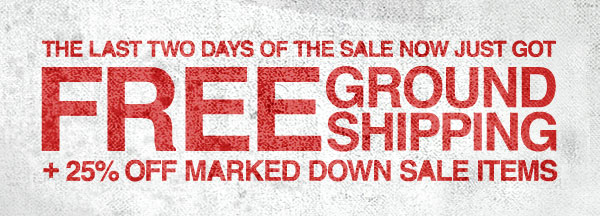 THE LAST TWO DAYS OF THE SALE NOW JUST GOT FREE GROUND SHIPPING + 25% OFF MARKED DOWN SALE ITMES