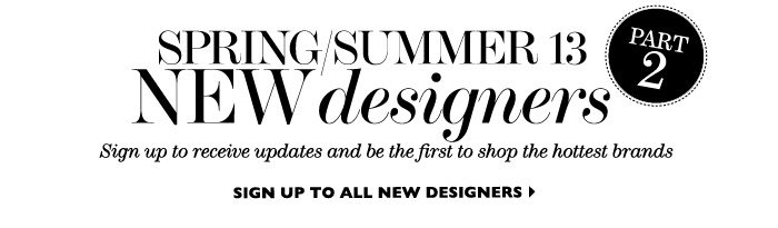 Spring/Summer 13 New designers Sign up to receive updates and be the first to shop the hottest brands Sign up to all new designers