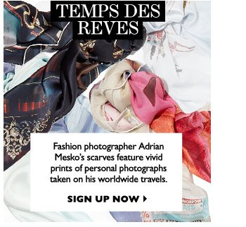 TEMPS DES REVES Fashion photographer Adrian Mesko's scarves feature vivid prints of personal photographs taken on his worldwide travels. SIGN UP NOW
