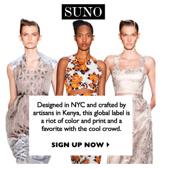 SUNO Designed in NYC and crafted by artisans in Kenya, this global label is a riot of color and print and a favorite with the cool crowd. SIGN UP NOW