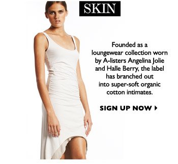 Founded as a loungewear collection worn by A-listers Angelina Jolie and Halle Berry, the label has branched out  into super-soft organic cotton intimates. SIGN UP NOW