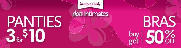 dots intimates: Panties 3 for $10, Bras buy 1 get 1 50% off. in-stores only