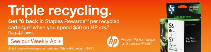 Triple  recycling. Get $6 back in Staples Rewards® (1) per recycled  cartridge (2) when you spend $50 on HP ink (3). Reg. $2 back. See our  Weekly Ad. Limit 5 recycled cartridges per customer. Offer valid through  1/19/13. HP. Proven Performance for Superior Prints (4).
