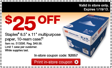 """$25 off  Staples® 8.5"""" x 11"""" multipurpose paper, 10-ream case  (††). Item no. 513096. Reg. $49.99. Limit 1 case per  customer. While supplies last. In-store coupon code: 92057. Print  in-store coupon. Valid in store only. Expires 1/19/13."""