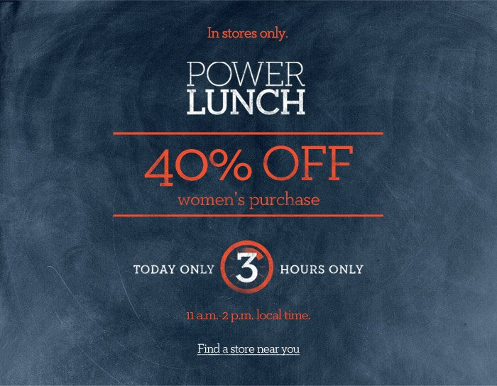 In stores only. POWER LUNCH | 40% OFF women's purchase | TODAY ONLY 3 HOURS ONLY | 11 a.m.-2 p.m. local time. Find a store near you