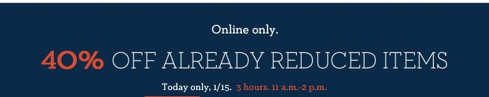 Online only. 40% OFF ALREADY REDUCED ITEMS | Today only, 1/15. 3 hours. 11 a.m.-2 p.m.
