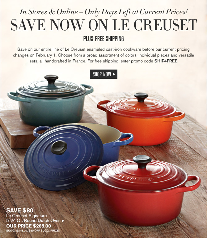 In Stores & Online -- Only Days Left at Current Prices! - SAVE NOW ON LE CREUSET -- PLUS FREE SHIPPING -- SHOP NOW