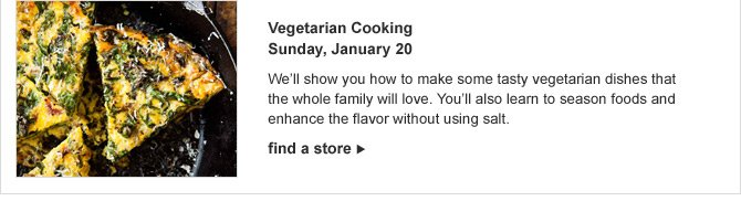 Vegetarian Cooking Sunday, January 20 -- We'll show you how to make some tasty vegetarian dishes that the whole family will love. You'll also learn to season foods and enhance the flavor without using salt. -- find a store