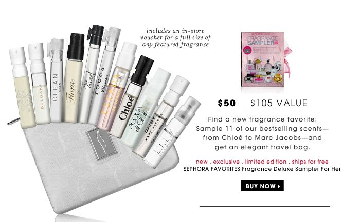 $50 | $105 Value. Find a new fragrance favorite: Sample 11 of our bestselling scents - from Chloe to Marc Jacobs - and get an elegant travel bag. includes an in-store voucher for a full size of any featured fragrance. new . exclusive . limited edition . ships for free. SEPHORA FAVORITES Fragrance Deluxe Sampler For Her