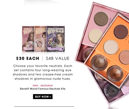 $30 each | $48 Value. Choose your favorite neutrals. Each set contains four long-wearing eye shadows and two crease-free cream shadows in glamorous nude hues. new . exclusive. Benefit World Famous Neutrals Kits