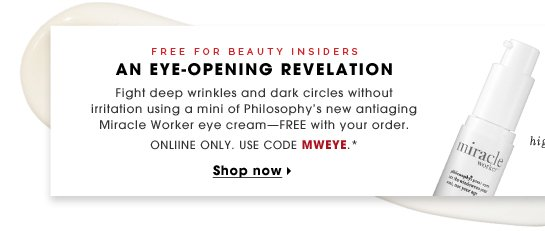 Free for Beauty Insiders. An Eye-Opening Revelation. Fight deep wrinkles and dark circles without irritation using a mini of Philosophy's new antiaging Miracle Worker eye cream - FREE with your online order. Use code MWEYE.* Shop now