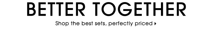 Better Together. Shop the best sets, perfectly priced