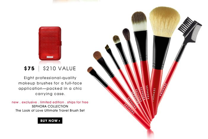 $75 | $210 Value. Eight professional-quality makeup brushes for a full-face application - packed in a chic carrying case. new . exclusive . limited edition . ships for free. SEPHORA COLLECTION The Look of Love Ultimate Travel Brush Set
