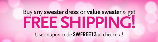 Buy any sweater dress of value sweater & get FREE SHIPPING! Use coupon code SWFREE13 at checkout!