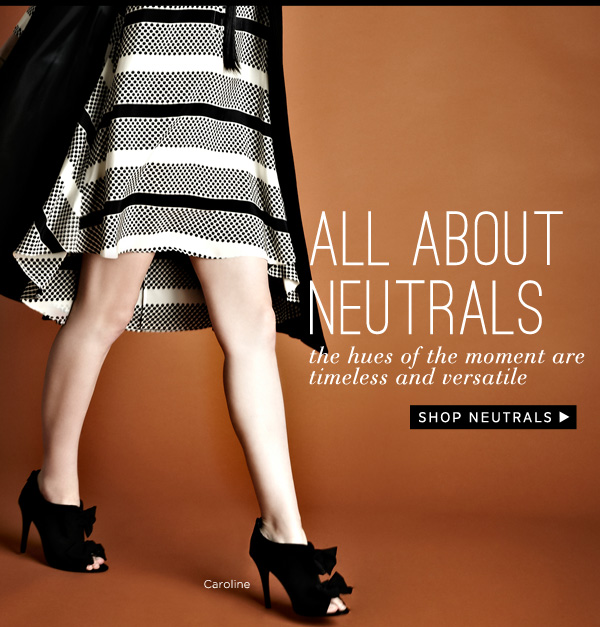 All About Neutrals - the hues of the moment are timeless and versatile. Shop Neutrals