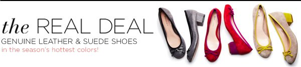 The Real Deal - Genuine leather & suede shoes in the season's hottest colors!