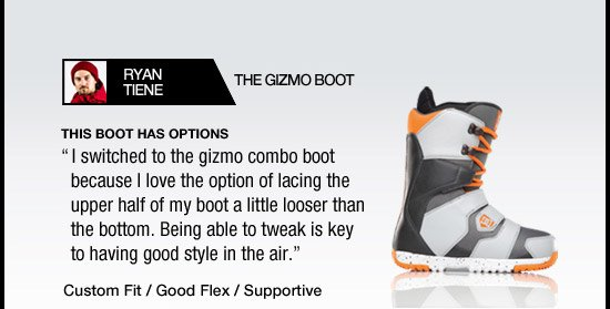 The Gizmo Boot. This boot has options. I switched to the gizmo combo boot because I love the option of lacing the upper half of my boot a little looser than the bottom. Being able to tweak is key to having good style in the air! - Ryan Tiene