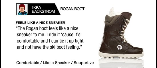 Rogan Boot - Feels Like a Nice Sneaker. The Rogan boot feels like a nice sneaker to me. I ride it 'cause it's comfortable and I can tie it up tight and not have the ski boot feeling. - Iikka Backstrom