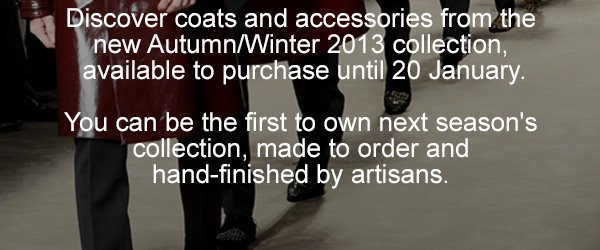 Discover coats and accessories from the new Autumn/Winter 2013 collection, available to purchase until 20 January. You can be the first to own next season's collection, made to order and hand-finished by artisans.