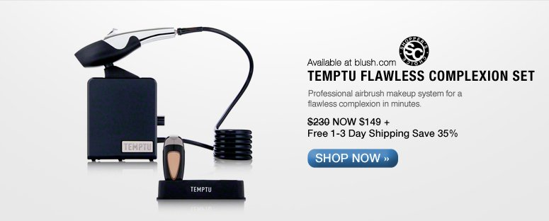 Shopper's Choice Available at blush.com  Temptu Flawless Complexion Set Professional airbrush makeup system for a flawless complexion in minutes. $230 NOW $149 + Free 1-3 Day Shipping Save 35% Shop Now>>