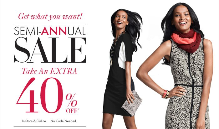 Get What You Want! SEMI–ANNUAL  SALE 40% Off*  In–Store & Online No Code Needed