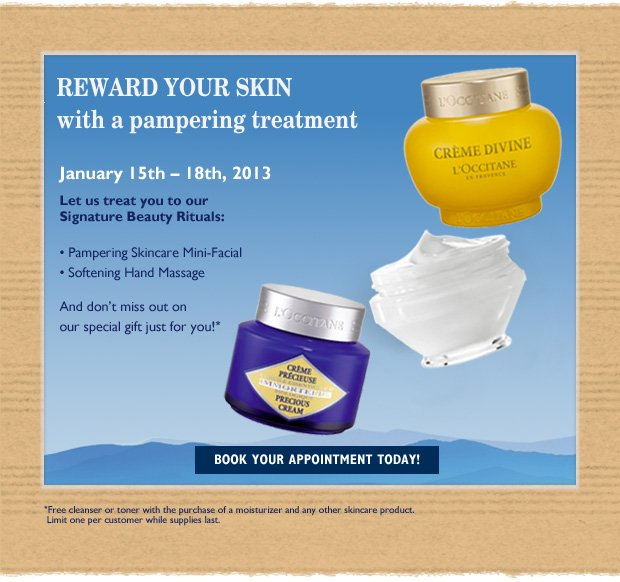 Reward Your Skin with a pampering treatment,  Compliments of L'Occitane Join our special event to find the perfect beauty routine for the New Year January 15th – 18th, 2013  Our Skincare Experts will treat you to L'Occitane's Signature Beauty Rituals: •Pampering Skincare Mini-Facial, customers to your skin's needs •Signature Hand Massage  And don't miss out on our special gift just for you!*