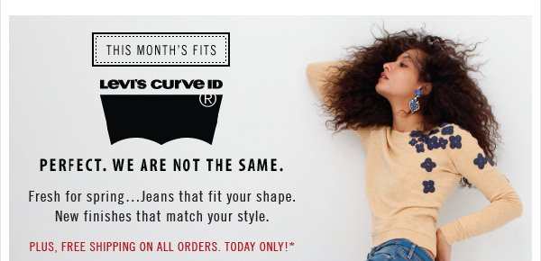 This Month's Fits: Levi's® Curve ID. Perfect. We are not the same. Fresh for spring...Jeans that fit your shape. New finishes that match your stlye. Plus, free shipping on all orders. Today Only!*