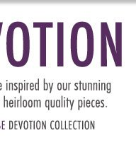 Devotion - Inspire and be inspired by our stunning collection of heirloom quality pieces.