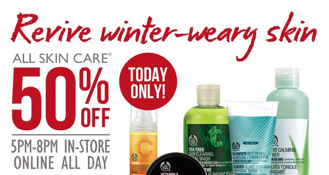 Revive winter-weary skin -- ALL SKIN CARE* 50% OFF -- 5PM – 8PM IN-STORE -- ONLINE ALL DAY -- TODAY ONLY! -- *EXCLUDES PRE-MADE SKIN CARE BUNDLES AND $12 SKIN CARE KITS. DOES NOT COMBINE WITH OTHER OFFERS.