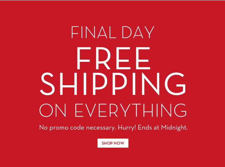 FINAL DAY. FREE SHIPPING ON EVERYTHING. No promo code necessary. Hurry! Ends at Midnight. SHOP NOW.