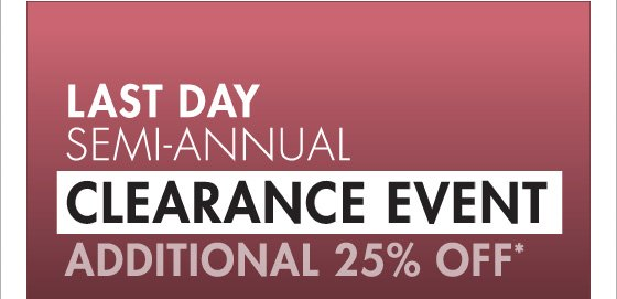 LAST DAY SEMI-ANNUAL CLEARANCE EVENT ADDITIONAL 25% OFF* (*PROMOTION ENDS 01.16.13 AT 11:59 PM/PT, NOT VALID ON PREVIOUS PURCHASES.)
