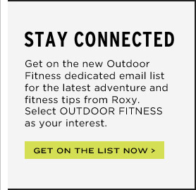 Stay Connected - Get on the new Outdoor Fitness dedicated email list for the latest adventure and fitness tips from Roxy. Select OUTDOOR FITNESS as your interest.