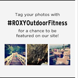 Tag your photos with #ROXYOutdoorFitness for a chance to be featured on our site!