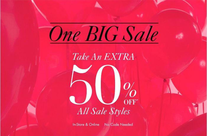 One BIG Sale  Take An EXTRA 50% Off* All Sale Styles  In–Store & Online No Code Needed