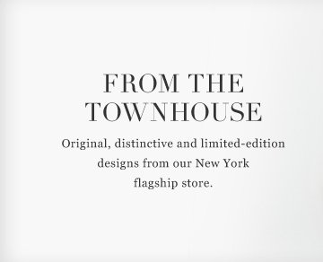 From the Townhouse: Original, distinctive and limited-edition designs from our New York flagship store.