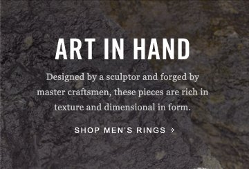 Art In Hand: Designed by a sculptor and forged by master craftsmen, these pieces are rich in texture and dimensional in form. Shop Men's Rings.