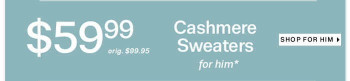 Cashmere sweaters for him starting at $59.99