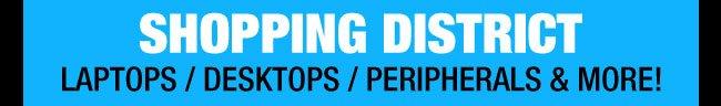 SHOPPING DISTRICT: LAPTOPS / DESKTOPS / PERIPHERALS & MORE!