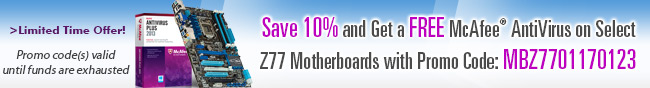 Save 10% and Get a FREE McAfee AntiVirus on Select Z77 Motherboards with Promo Code: MBZ7701170123. Limited Time Offer! Promo code(s) valid until funds are exhausted.