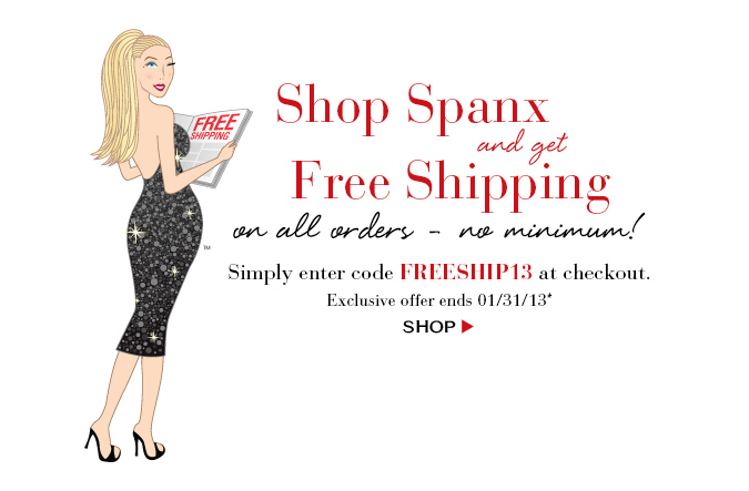 Shop Spanx and get Free Shipping on all orders - no minimum! Simply enter code FREESHIP13 at checkout. Exclusive offer ends 01/31/13. Shop!