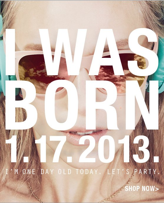 I WAS BORN 1.17.2013. I'M ONE DAY OLD TODAY. LET'S PARTY. SHOP NOW >