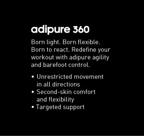adipure 360, Born light. Born flexible.  Born to react. Redefine your workout with adipure agility and barefoot  control. Unrestricted movement in all directions, Second-skin comfort  and flexibility, Targeted support
