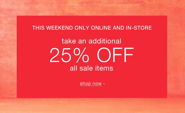 This weekend only online and in-store  Take an additional 25% off all sale items. Shop now.