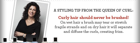 A styling tip from the Queen of Curl: Curly hair should never be brushed!  On wet hair a brush may tear or stretch fragile strands and on dry hair it will separate and diffuse the curls, creating frizz.