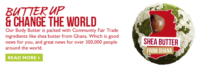 BUTTER UP & CHANGE THE WORLD -- Our Body Butter is packed with Community Fair Trade ingredients like shea butter from Ghana. Which is good news for you, and great news for over 300,000 people around the world. -- READ MORE