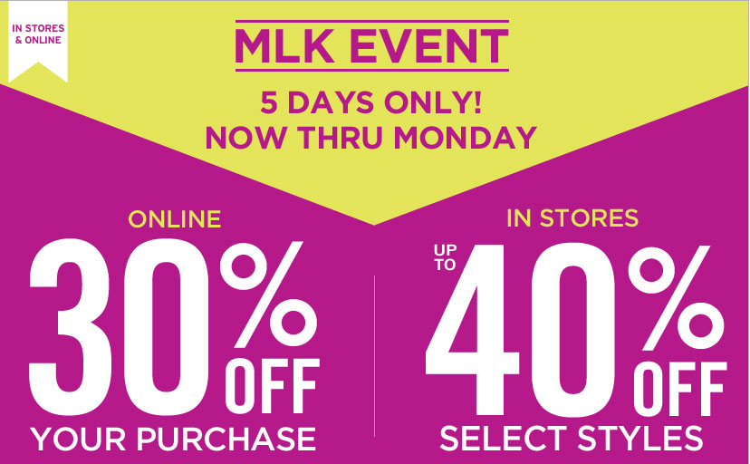 IN STORES & ONLINE | MLK EVENT 5 DAYS ONLY! | ONLINE 30% OFF YOUR PURCHASE | IN STORES UP TO 40% OFF SELECT STYLES