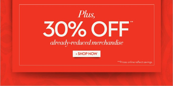 Plus, 30% OFF** Already-Reduced Merchandise    **Prices online reflect savings.    SHOP NOW